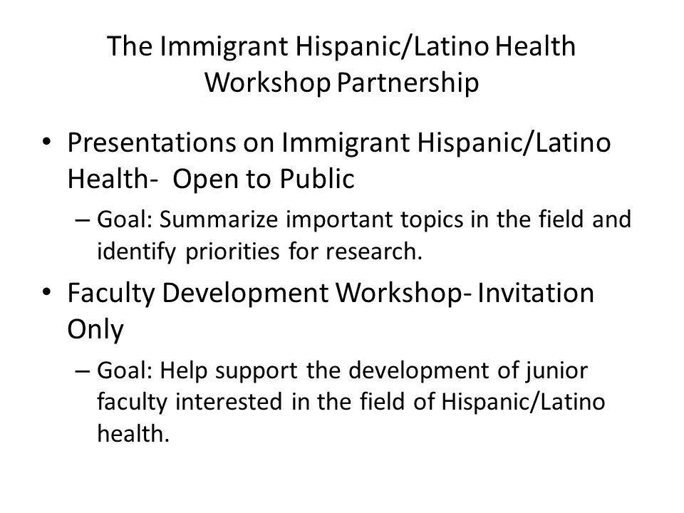 The Immigrant Hispanic/Latino Health Workshop Partnership Presentations on Immigrant Hispanic/Latino Health- Open to Public – Goal: Summarize importan