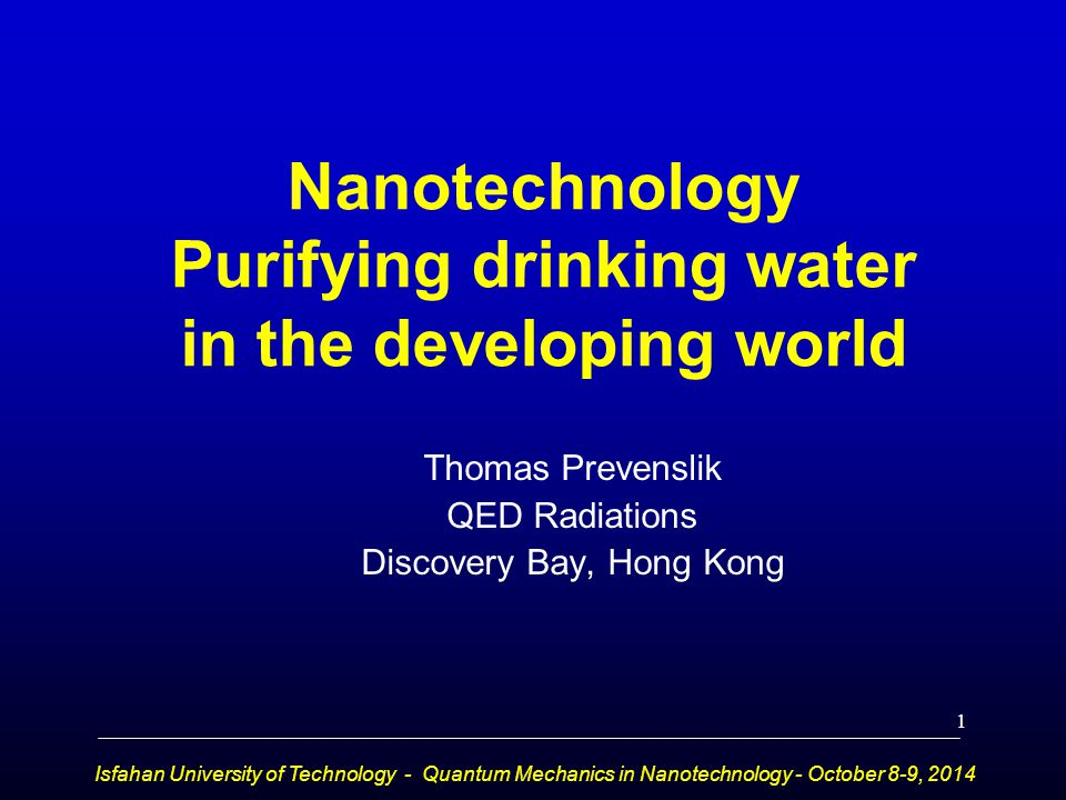 Nanotechnology Purifying drinking water in the developing world Thomas Prevenslik QED Radiations Discovery Bay, Hong Kong Isfahan University of Techno