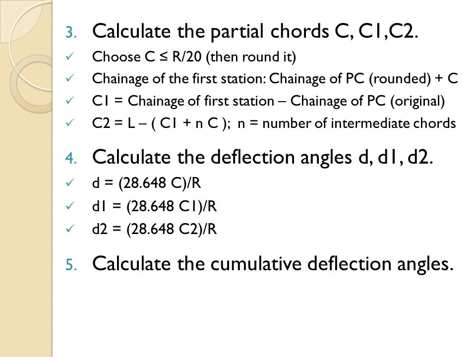 3. Calculate the partial chords C, C1,C2. Choose C ≤ R/20 (then round it) Chainage of the first station: Chainage of PC (rounded) + C C1 = Chainage of