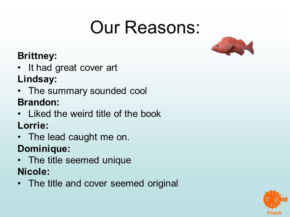 Flush Our Reasons: Brittney: It had great cover art Lindsay: The summary sounded cool Brandon: Liked the weird title of the book Lorrie: The lead caught me on.