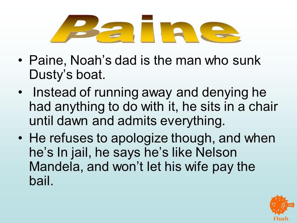 Flush Paine, Noah's dad is the man who sunk Dusty's boat.