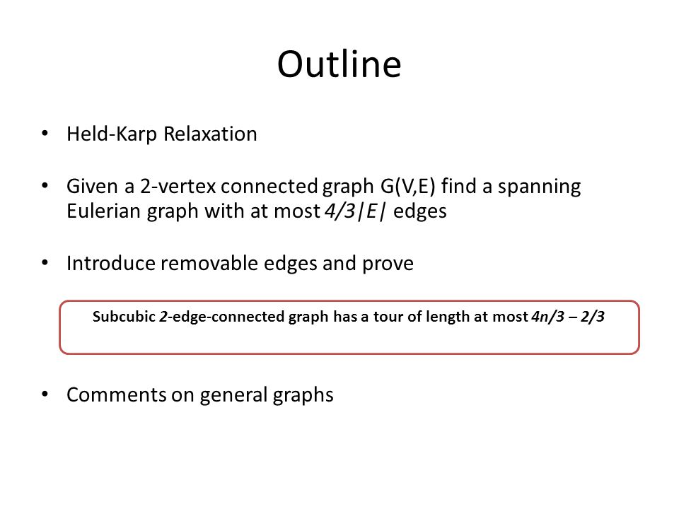 Outline Held-Karp Relaxation Given a 2-vertex connected graph G(V,E) find a spanning Eulerian graph with at most 4/3|E| edges Introduce removable edges and prove Comments on general graphs Subcubic 2-edge-connected graph has a tour of length at most 4n/3 – 2/3