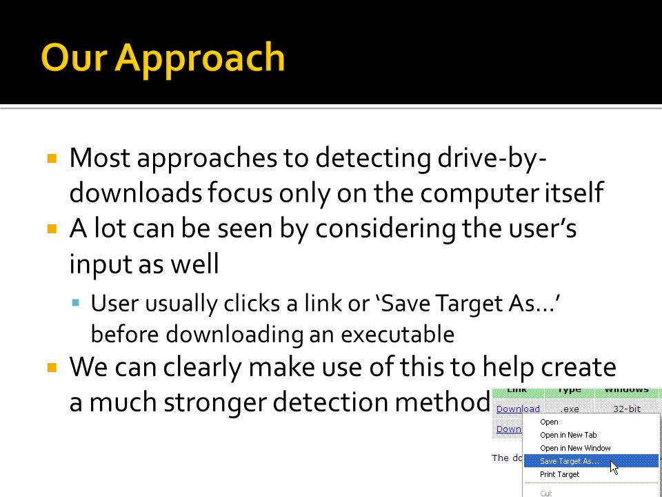  Most approaches to detecting drive-by- downloads focus only on the computer itself  A lot can be seen by considering the user's input as well  User usually clicks a link or 'Save Target As…' before downloading an executable  We can clearly make use of this to help create a much stronger detection method