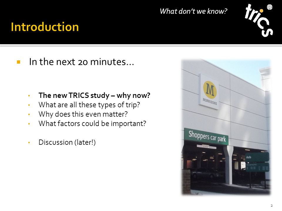 2 What don't we know?  In the next 20 minutes… The new TRICS study – why now? What are all these types of trip? Why does this even matter? What facto
