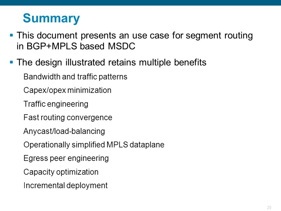 25 Summary  This document presents an use case for segment routing in BGP+MPLS based MSDC  The design illustrated retains multiple benefits Bandwidth and traffic patterns Capex/opex minimization Traffic engineering Fast routing convergence Anycast/load-balancing Operationally simplified MPLS dataplane Egress peer engineering Capacity optimization Incremental deployment