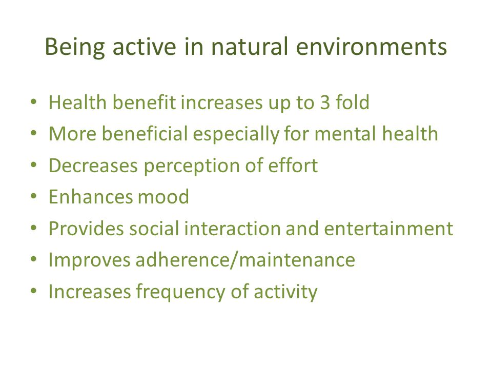 Being active in natural environments Health benefit increases up to 3 fold More beneficial especially for mental health Decreases perception of effort