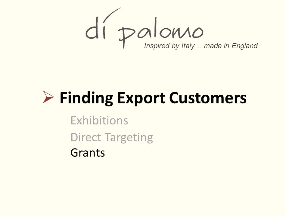 Inspired by Italy… made in England  Finding Export Customers Exhibitions Direct Targeting Grants