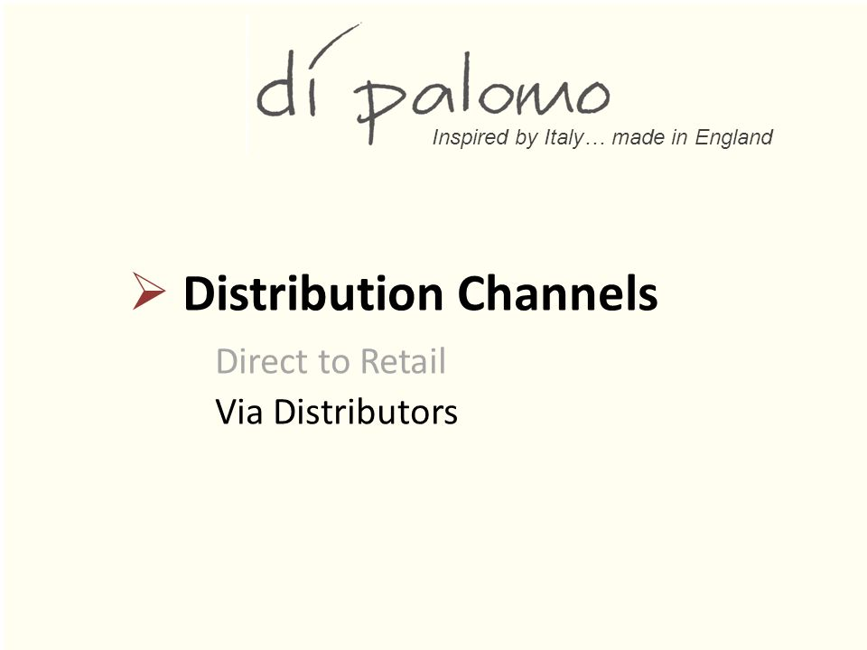 Inspired by Italy… made in England  Distribution Channels Direct to Retail Via Distributors