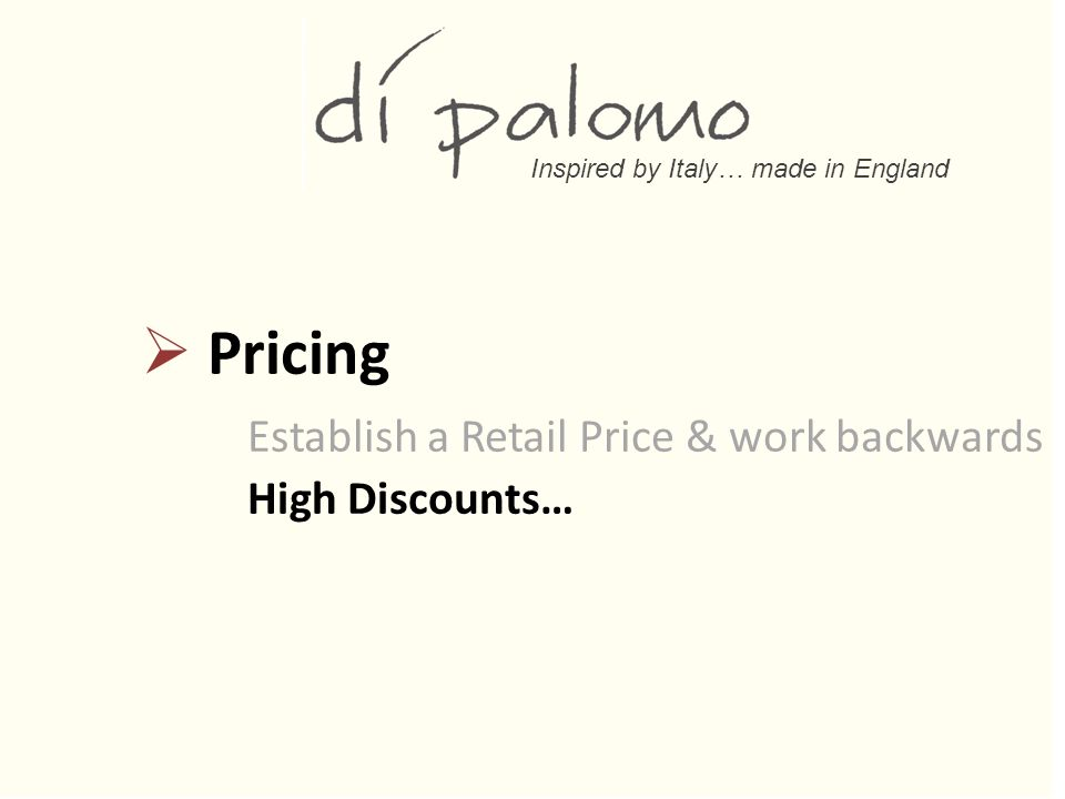 Inspired by Italy… made in England  Pricing Establish a Retail Price & work backwards High Discounts…