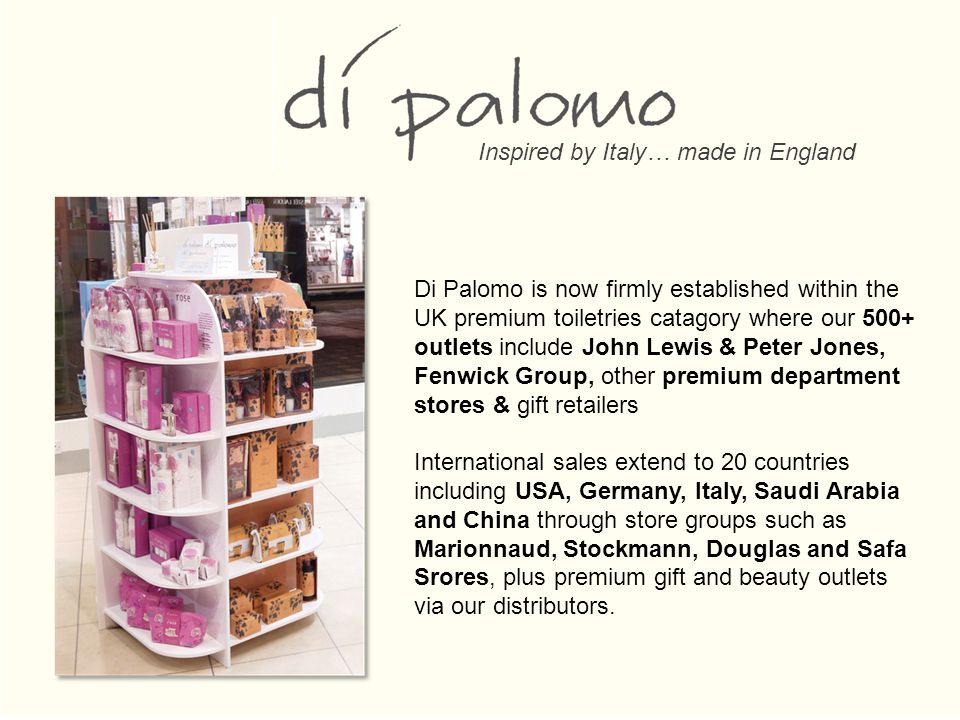 Di Palomo is now firmly established within the UK premium toiletries catagory where our 500+ outlets include John Lewis & Peter Jones, Fenwick Group, other premium department stores & gift retailers International sales extend to 20 countries including USA, Germany, Italy, Saudi Arabia and China through store groups such as Marionnaud, Stockmann, Douglas and Safa Srores, plus premium gift and beauty outlets via our distributors.