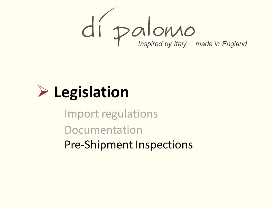 Inspired by Italy… made in England  Legislation Import regulations Documentation Pre-Shipment Inspections
