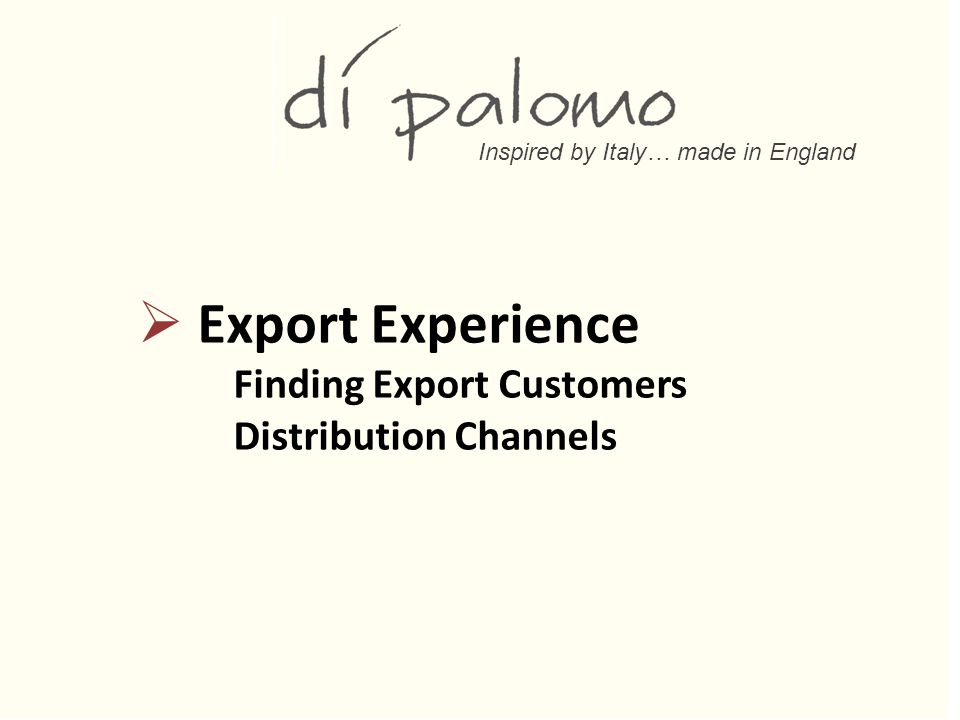 Inspired by Italy… made in England  Export Experience Finding Export Customers Distribution Channels