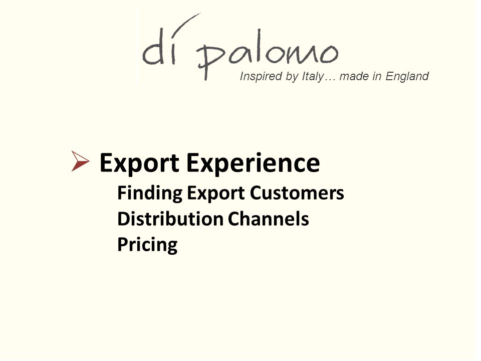 Inspired by Italy… made in England  Export Experience Finding Export Customers Distribution Channels Pricing