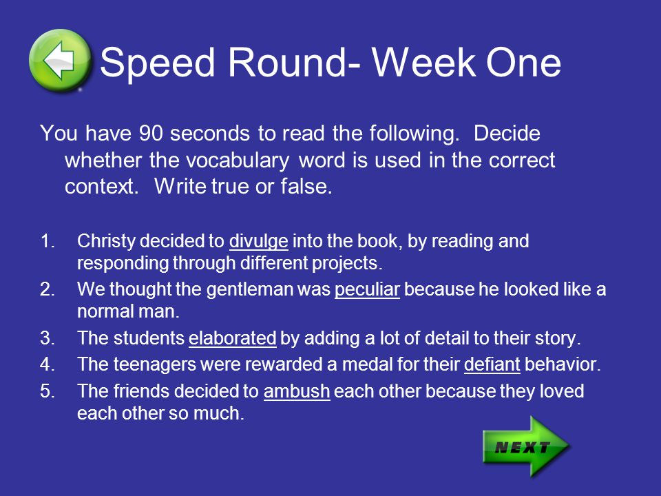 Speed Round- Week One You have 90 seconds to read the following. Decide whether the vocabulary word is used in the correct context. Write true or fals