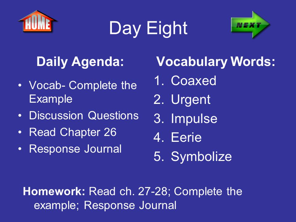 Day Eight Daily Agenda: Vocab- Complete the Example Discussion Questions Read Chapter 26 Response Journal Vocabulary Words: 1.Coaxed 2.Urgent 3.Impuls