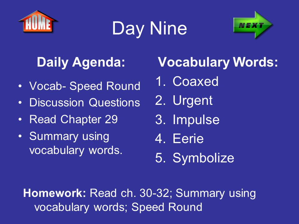 Day Nine Daily Agenda: Vocab- Speed Round Discussion Questions Read Chapter 29 Summary using vocabulary words. Vocabulary Words: 1.Coaxed 2.Urgent 3.I