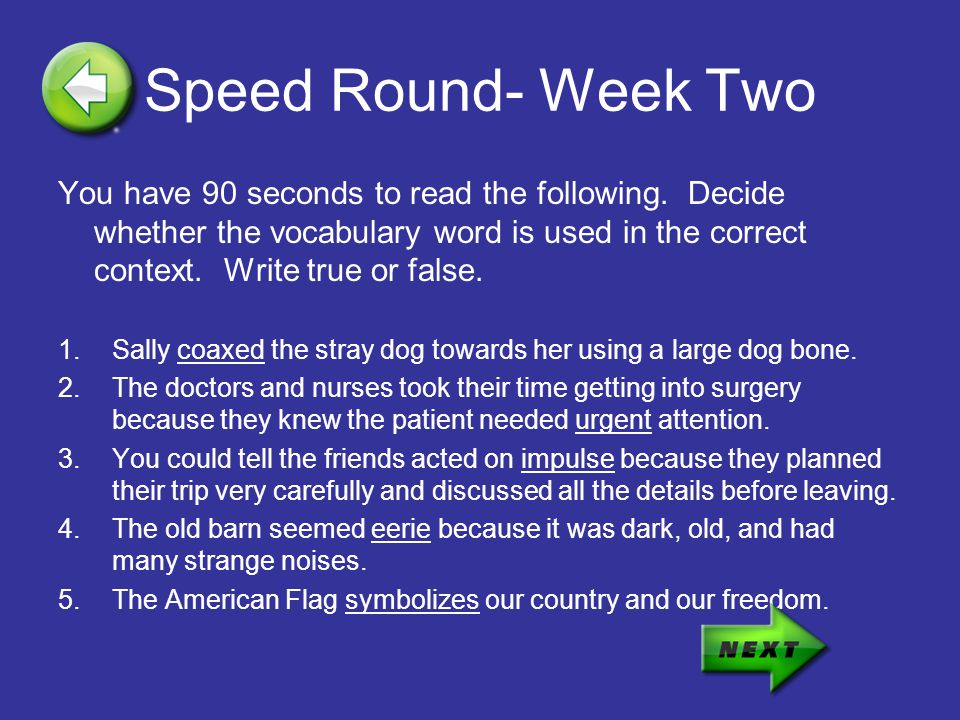 Speed Round- Week Two You have 90 seconds to read the following. Decide whether the vocabulary word is used in the correct context. Write true or fals