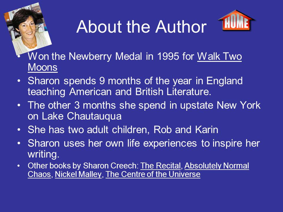 About the Author Won the Newberry Medal in 1995 for Walk Two Moons Sharon spends 9 months of the year in England teaching American and British Literat