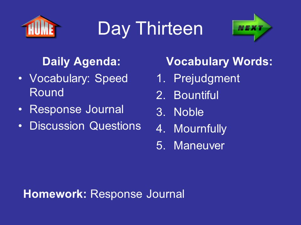 Day Thirteen Daily Agenda: Vocabulary: Speed Round Response Journal Discussion Questions Vocabulary Words: 1.Prejudgment 2.Bountiful 3.Noble 4.Mournfu