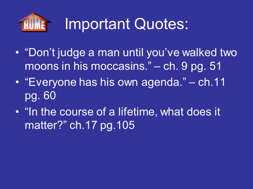 """Important Quotes: """"Don't judge a man until you've walked two moons in his moccasins."""" – ch. 9 pg. 51 """"Everyone has his own agenda."""" – ch.11 pg. 60 """"In"""