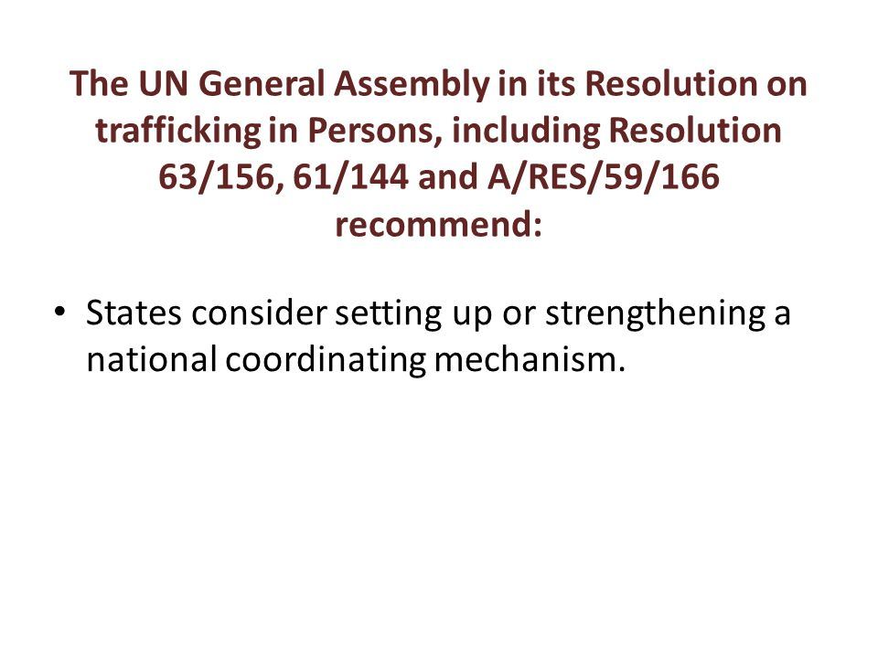 The UN General Assembly in its Resolution on trafficking in Persons, including Resolution 63/156, 61/144 and A/RES/59/166 recommend: States consider setting up or strengthening a national coordinating mechanism.