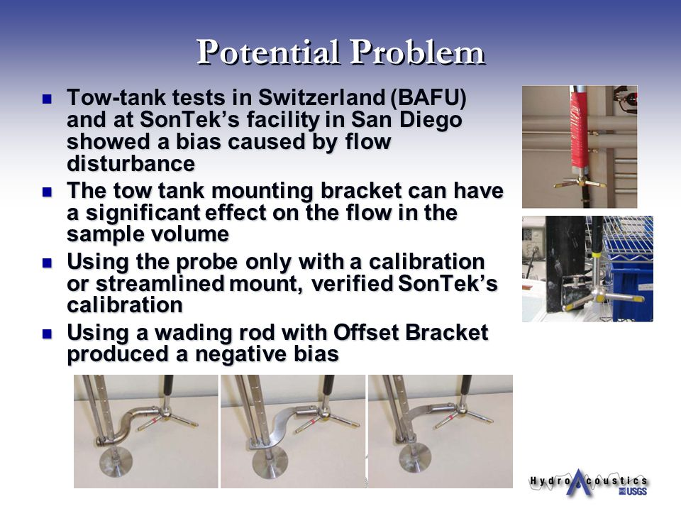 Potential Problem Tow-tank tests in Switzerland (BAFU) and at SonTek's facility in San Diego showed a bias caused by flow disturbance Tow-tank tests i