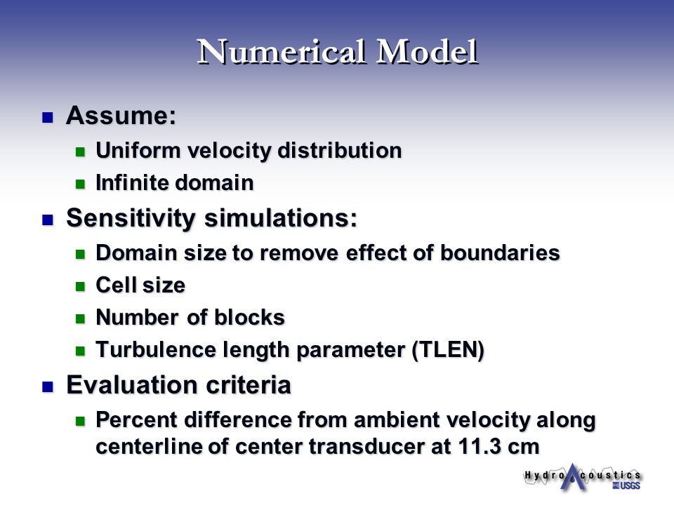 Numerical Model Assume: Assume: Uniform velocity distribution Uniform velocity distribution Infinite domain Infinite domain Sensitivity simulations: Sensitivity simulations: Domain size to remove effect of boundaries Domain size to remove effect of boundaries Cell size Cell size Number of blocks Number of blocks Turbulence length parameter (TLEN) Turbulence length parameter (TLEN) Evaluation criteria Evaluation criteria Percent difference from ambient velocity along centerline of center transducer at 11.3 cm Percent difference from ambient velocity along centerline of center transducer at 11.3 cm