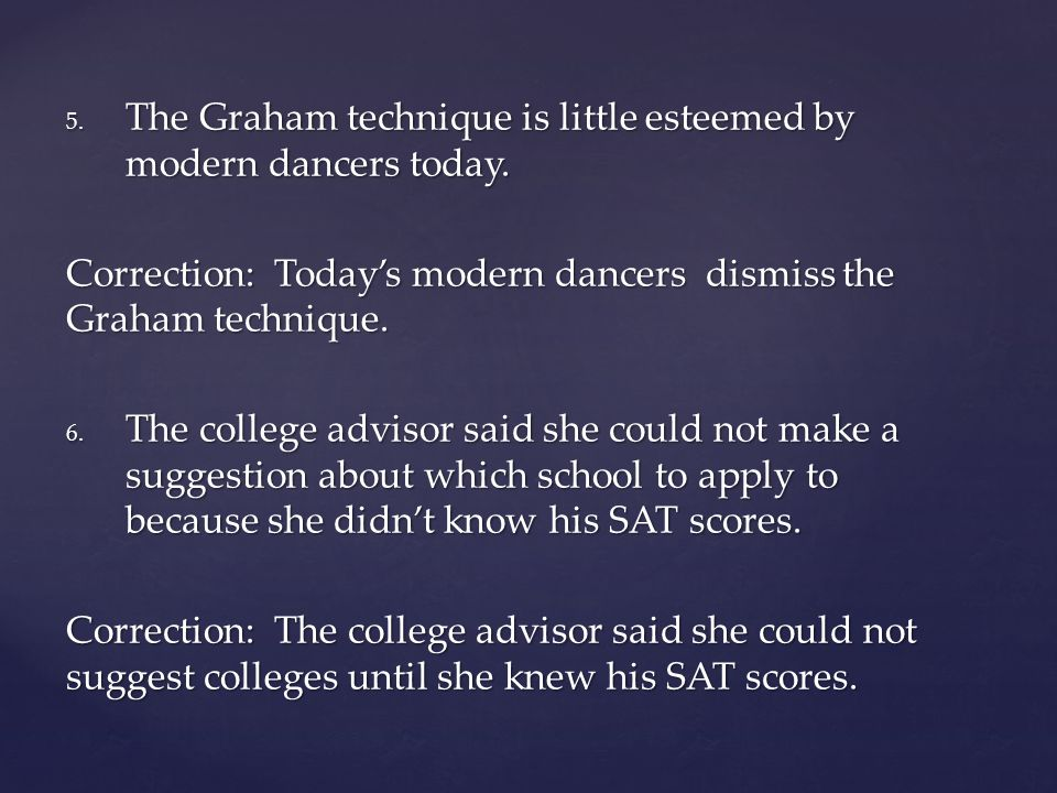 5. The Graham technique is little esteemed by modern dancers today. Correction: Today's modern dancers dismiss the Graham technique. 6. The college ad