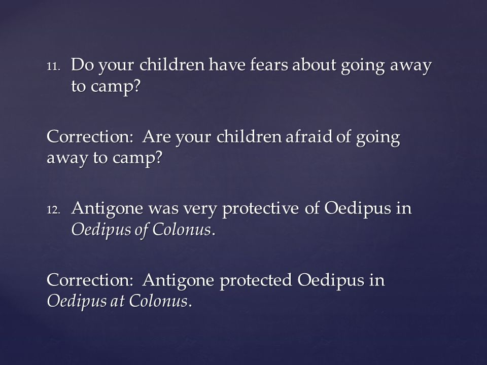 11. Do your children have fears about going away to camp? Correction: Are your children afraid of going away to camp? 12. Antigone was very protective