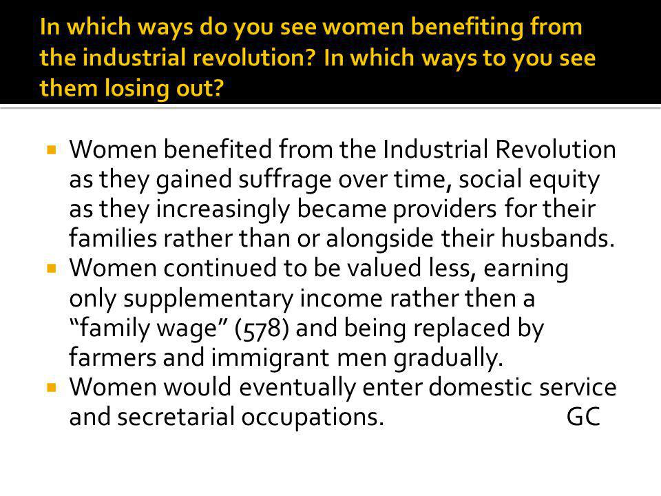  Women benefited from the Industrial Revolution as they gained suffrage over time, social equity as they increasingly became providers for their families rather than or alongside their husbands.