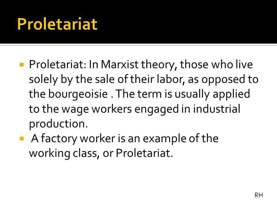  Proletariat: In Marxist theory, those who live solely by the sale of their labor, as opposed to the bourgeoisie.