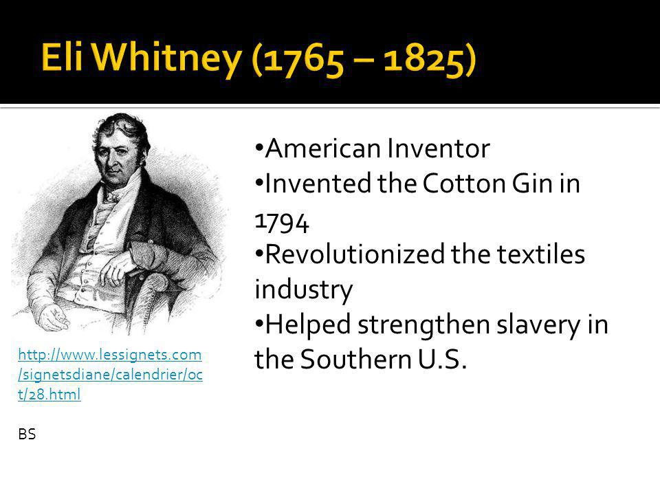 http://www.lessignets.com /signetsdiane/calendrier/oc t/28.html BS American Inventor Invented the Cotton Gin in 1794 Revolutionized the textiles industry Helped strengthen slavery in the Southern U.S.