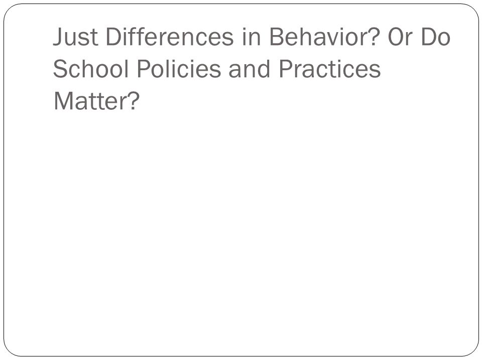 Just Differences in Behavior? Or Do School Policies and Practices Matter?