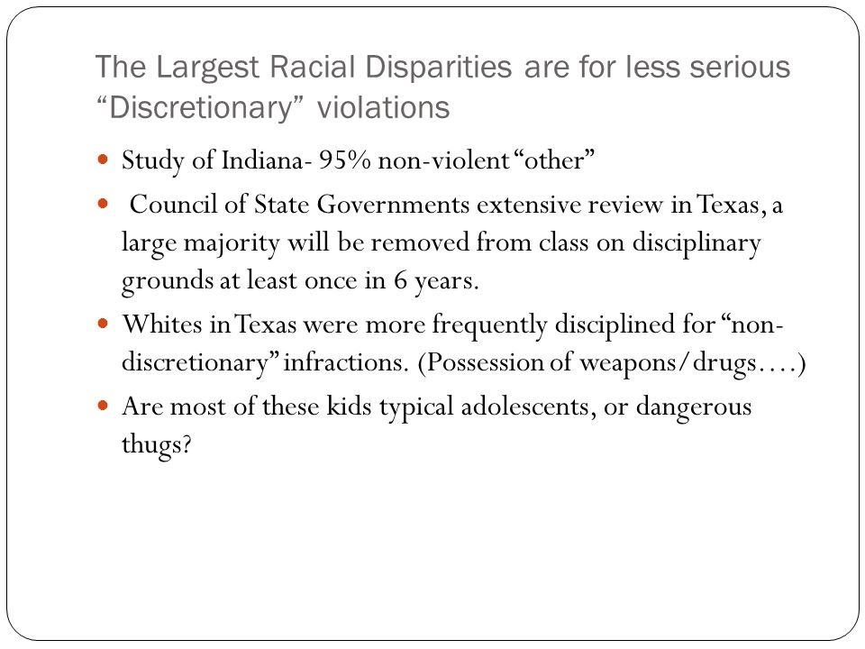 The Largest Racial Disparities are for less serious Discretionary violations Study of Indiana- 95% non-violent other Council of State Governments extensive review in Texas, a large majority will be removed from class on disciplinary grounds at least once in 6 years.