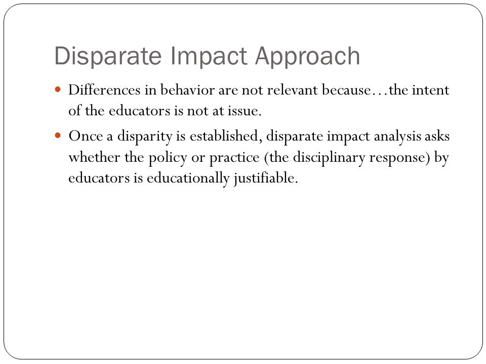Disparate Impact Approach Differences in behavior are not relevant because…the intent of the educators is not at issue.