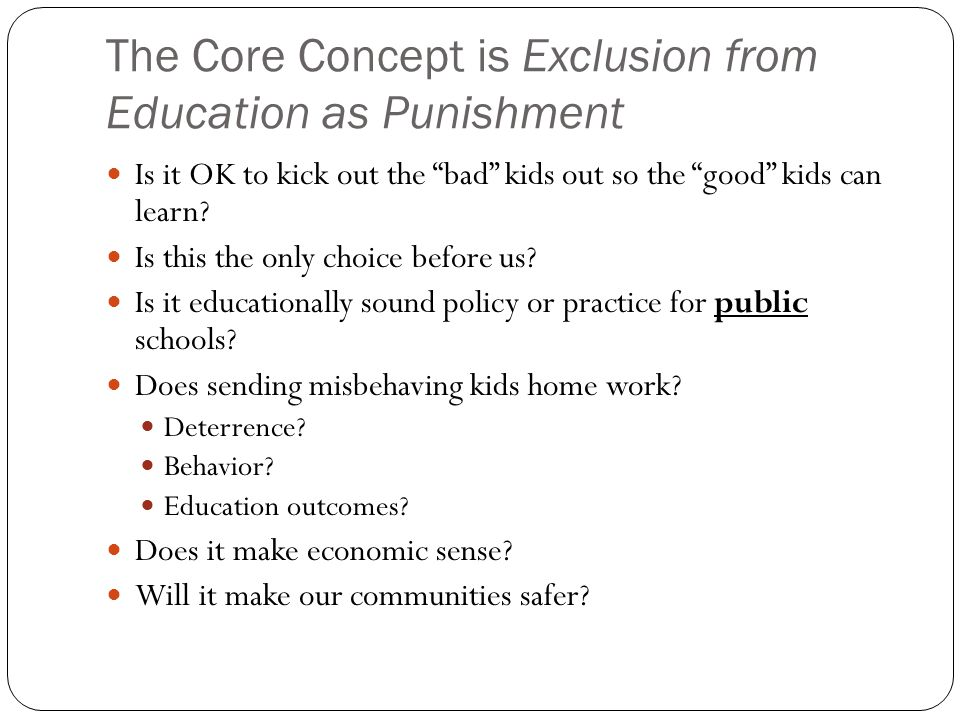 The Core Concept is Exclusion from Education as Punishment Is it OK to kick out the bad kids out so the good kids can learn.