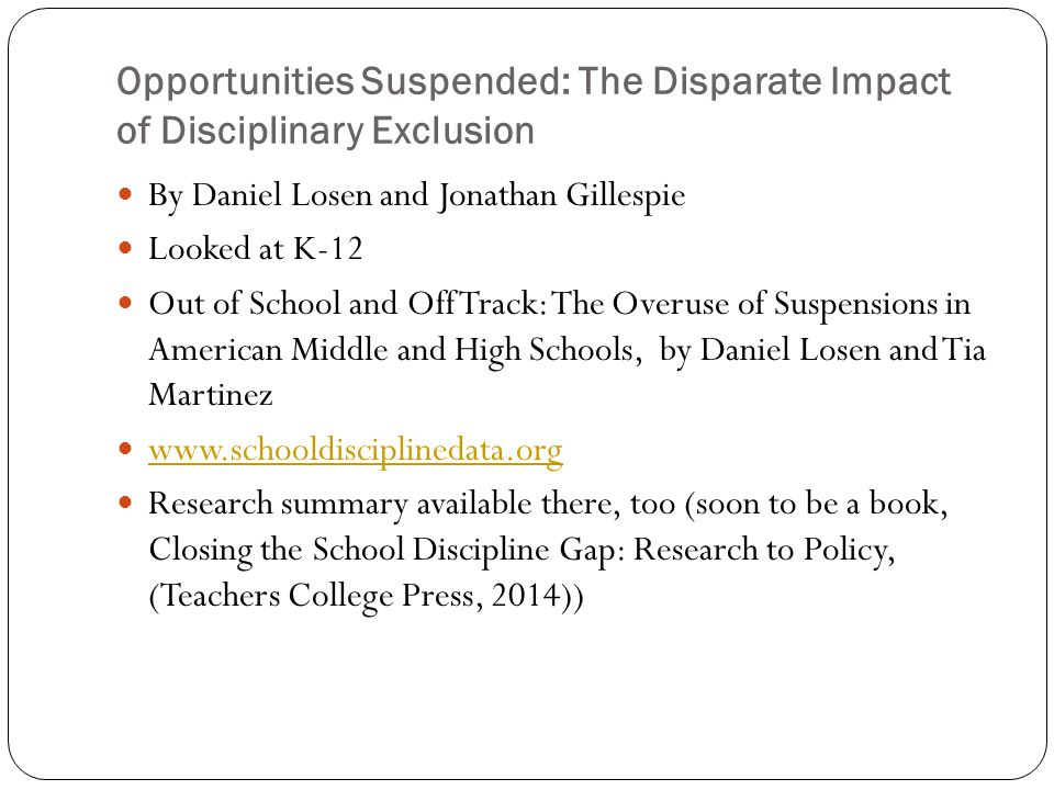 Opportunities Suspended: The Disparate Impact of Disciplinary Exclusion By Daniel Losen and Jonathan Gillespie Looked at K-12 Out of School and Off Track: The Overuse of Suspensions in American Middle and High Schools, by Daniel Losen and Tia Martinez www.schooldisciplinedata.org Research summary available there, too (soon to be a book, Closing the School Discipline Gap: Research to Policy, (Teachers College Press, 2014))