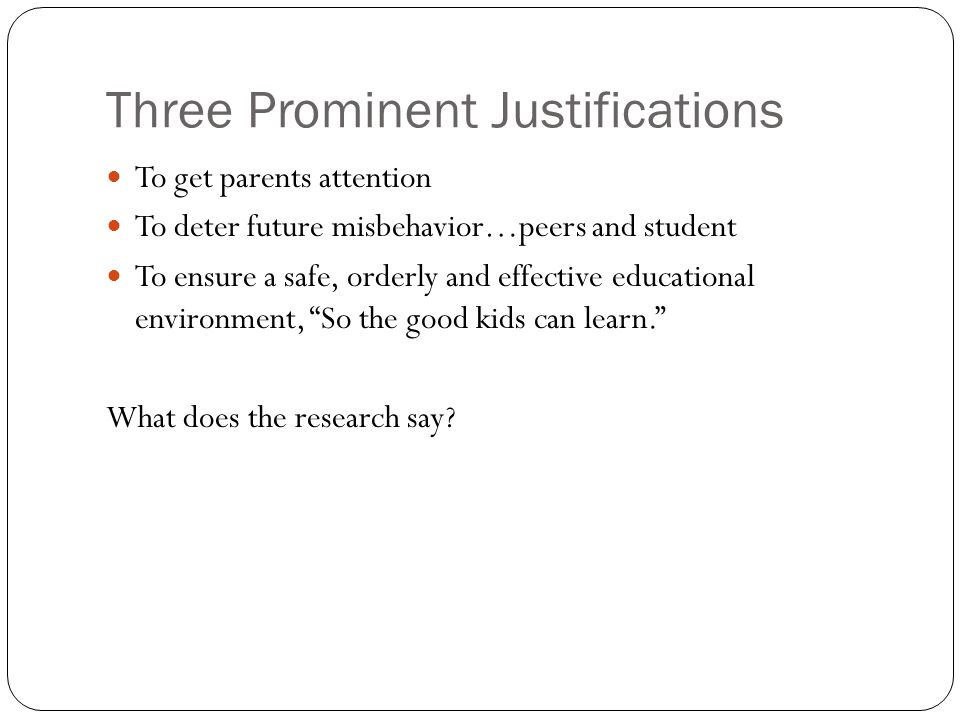 Three Prominent Justifications To get parents attention To deter future misbehavior…peers and student To ensure a safe, orderly and effective educational environment, So the good kids can learn. What does the research say?