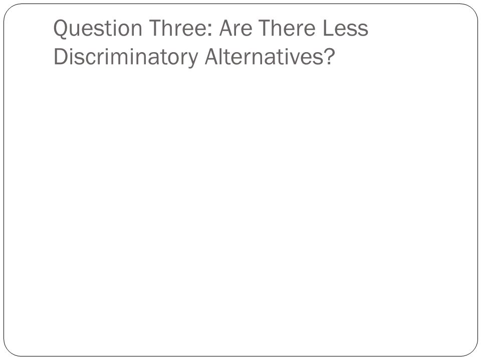 Question Three: Are There Less Discriminatory Alternatives?