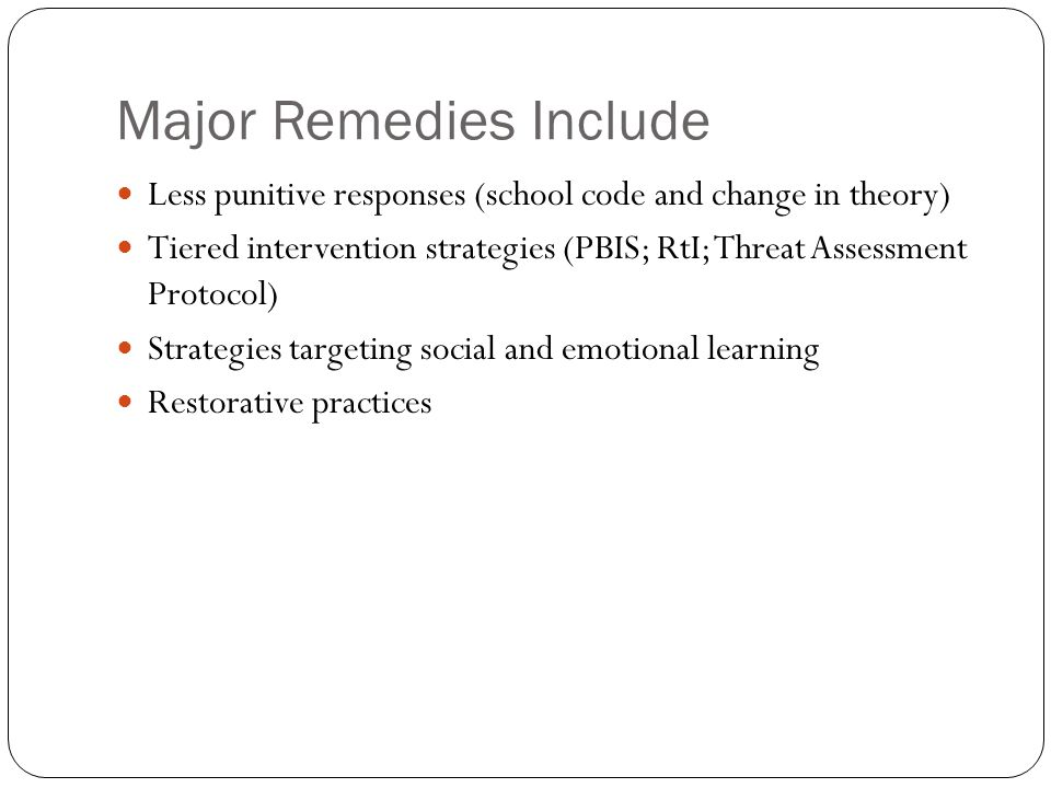 Major Remedies Include Less punitive responses (school code and change in theory) Tiered intervention strategies (PBIS; RtI; Threat Assessment Protocol) Strategies targeting social and emotional learning Restorative practices
