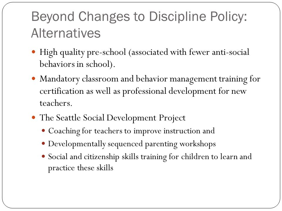 Beyond Changes to Discipline Policy: Alternatives High quality pre-school (associated with fewer anti-social behaviors in school).