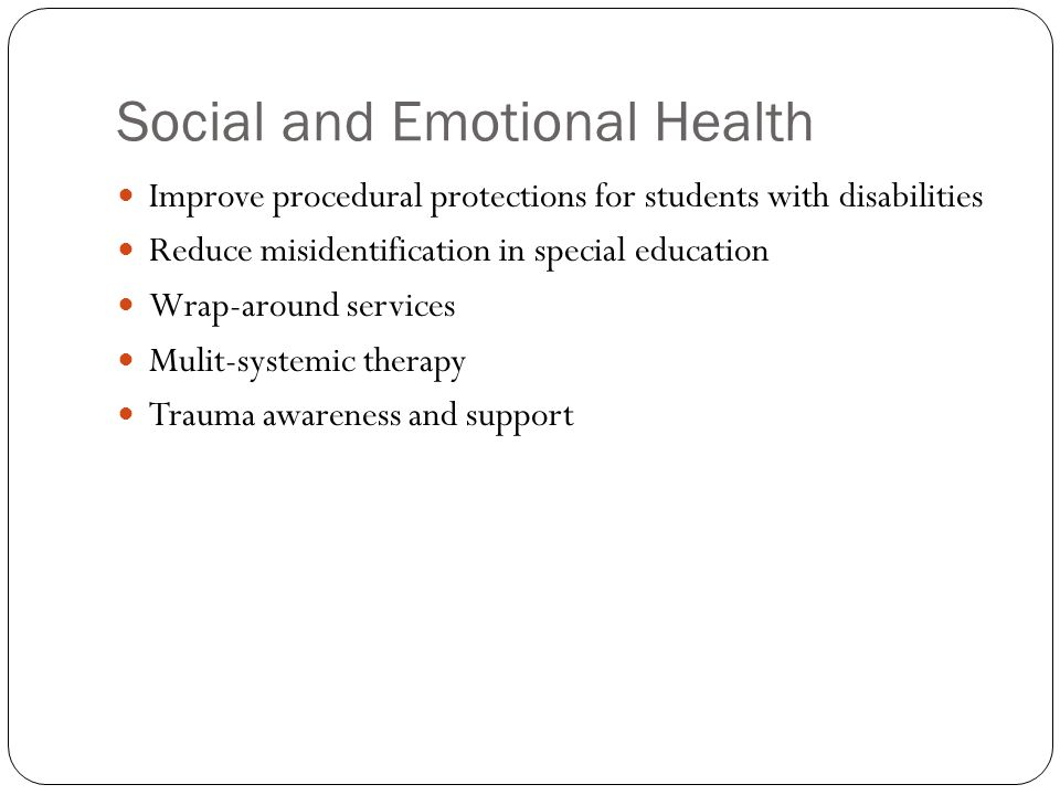 Social and Emotional Health Improve procedural protections for students with disabilities Reduce misidentification in special education Wrap-around services Mulit-systemic therapy Trauma awareness and support
