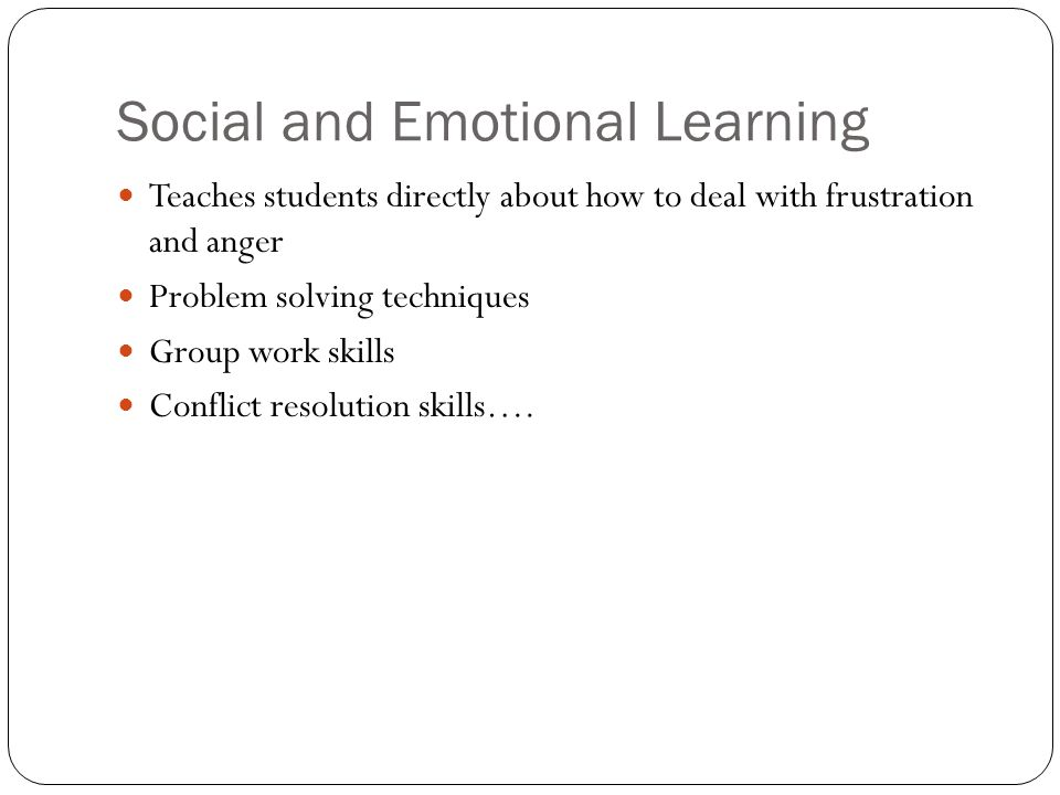 Social and Emotional Learning Teaches students directly about how to deal with frustration and anger Problem solving techniques Group work skills Conflict resolution skills….