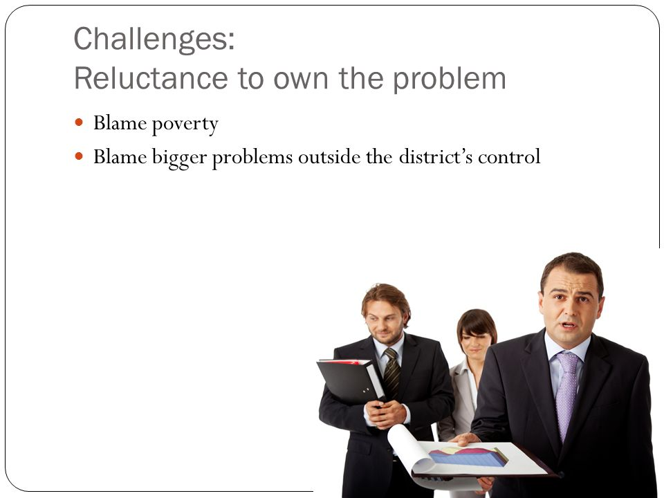 Challenges: Reluctance to own the problem Blame poverty Blame bigger problems outside the district's control