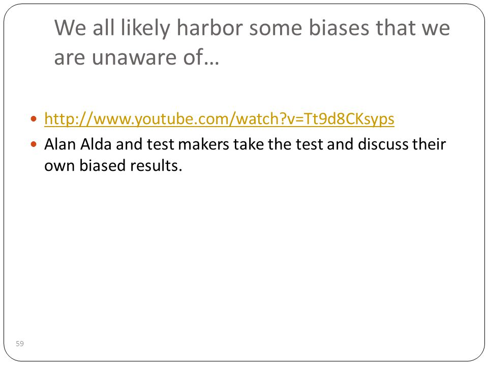 We all likely harbor some biases that we are unaware of… 59 http://www.youtube.com/watch?v=Tt9d8CKsyps Alan Alda and test makers take the test and discuss their own biased results.