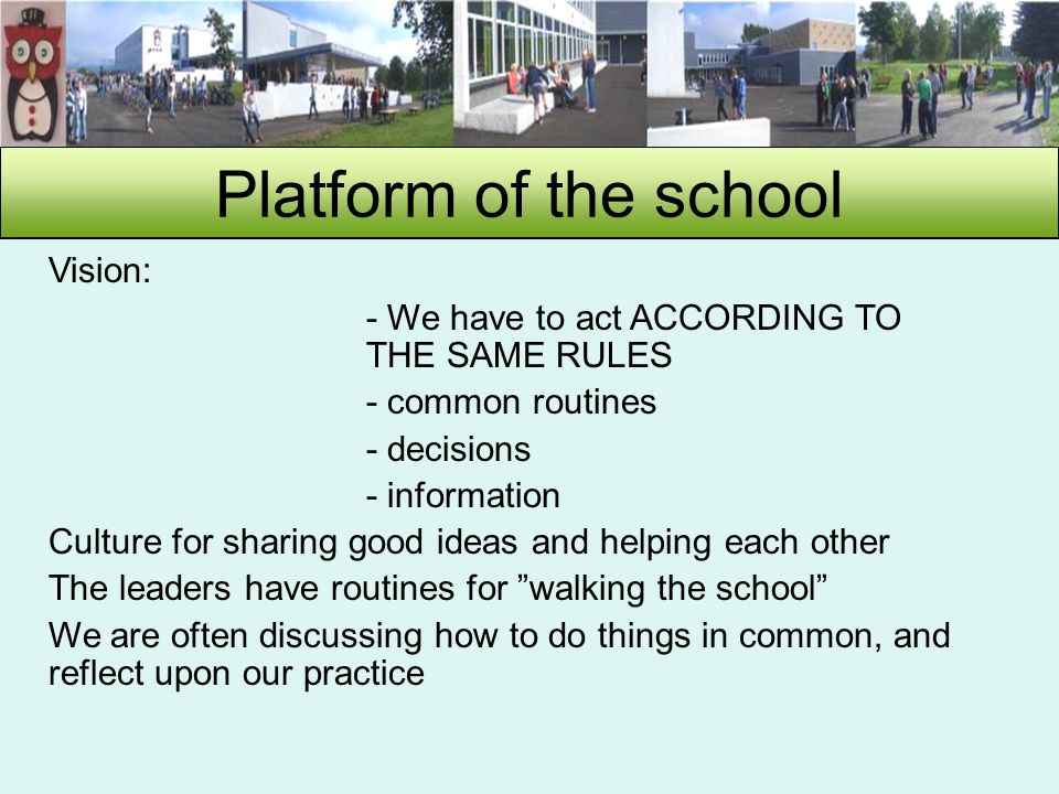 Platform of the school Vision: - We have to act ACCORDING TO THE SAME RULES - common routines - decisions - information Culture for sharing good ideas and helping each other The leaders have routines for walking the school We are often discussing how to do things in common, and reflect upon our practice