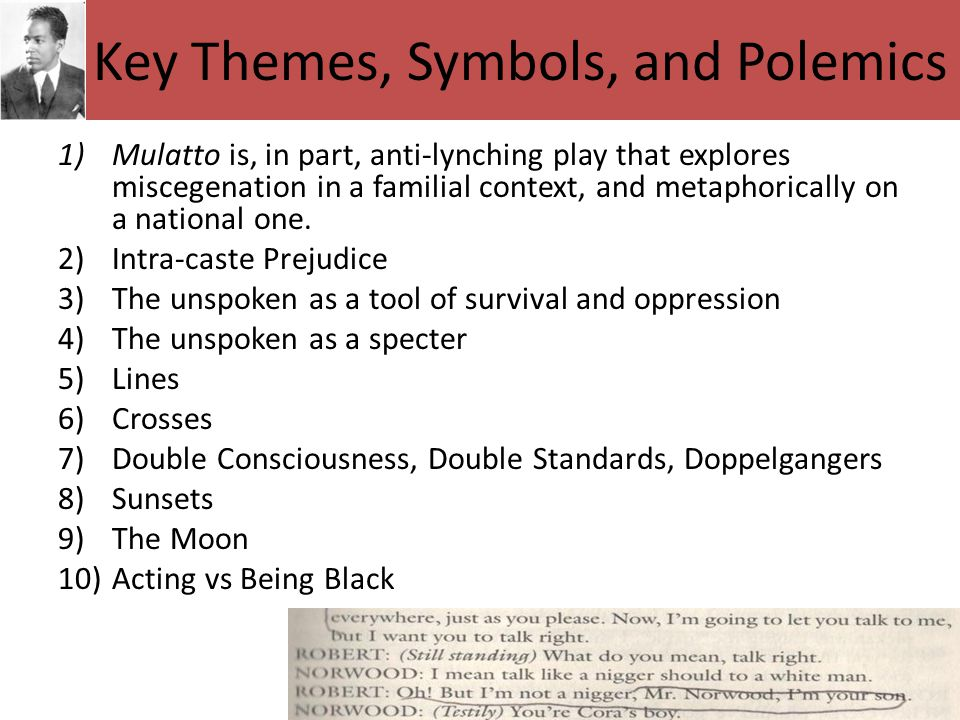Key Themes, Symbols, and Polemics 1)Mulatto is, in part, anti-lynching play that explores miscegenation in a familial context, and metaphorically on a