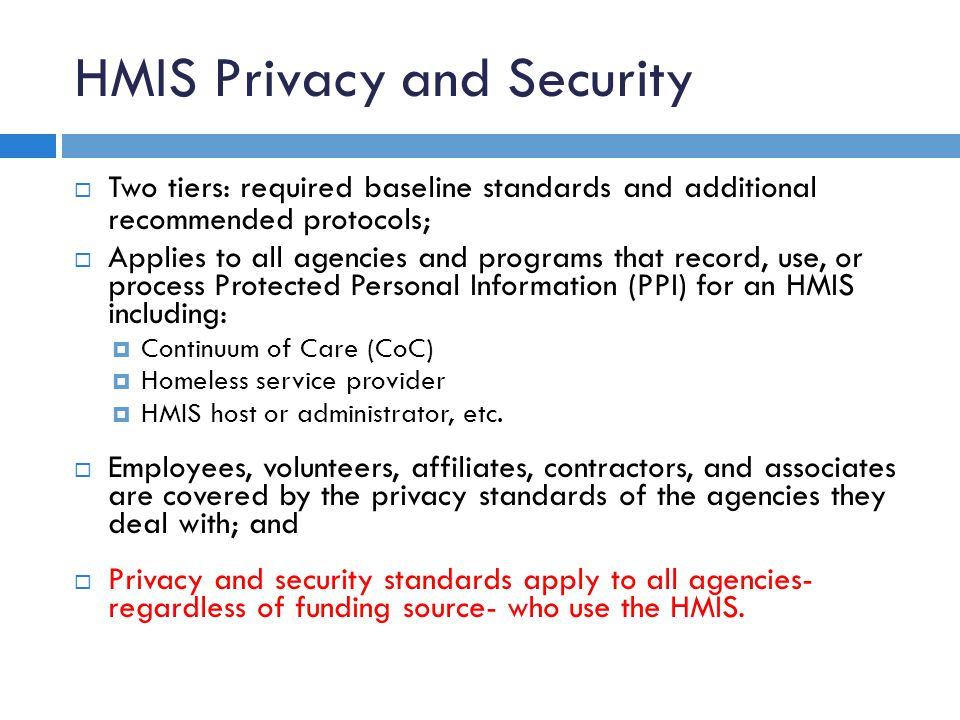 HMIS Privacy and Security  Two tiers: required baseline standards and additional recommended protocols;  Applies to all agencies and programs that record, use, or process Protected Personal Information (PPI) for an HMIS including:  Continuum of Care (CoC)  Homeless service provider  HMIS host or administrator, etc.