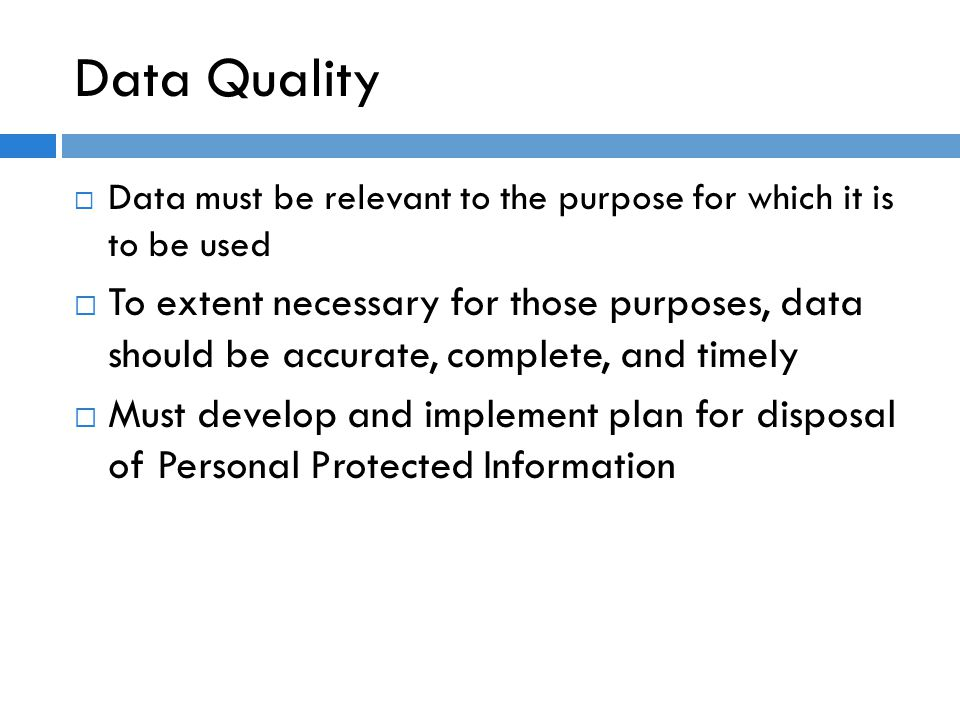 Data Quality  Data must be relevant to the purpose for which it is to be used  To extent necessary for those purposes, data should be accurate, complete, and timely  Must develop and implement plan for disposal of Personal Protected Information
