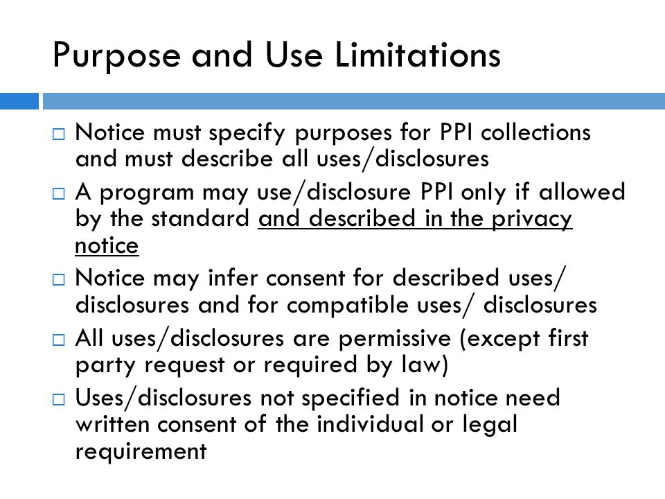 Purpose and Use Limitations  Notice must specify purposes for PPI collections and must describe all uses/disclosures  A program may use/disclosure PPI only if allowed by the standard and described in the privacy notice  Notice may infer consent for described uses/ disclosures and for compatible uses/ disclosures  All uses/disclosures are permissive (except first party request or required by law)  Uses/disclosures not specified in notice need written consent of the individual or legal requirement